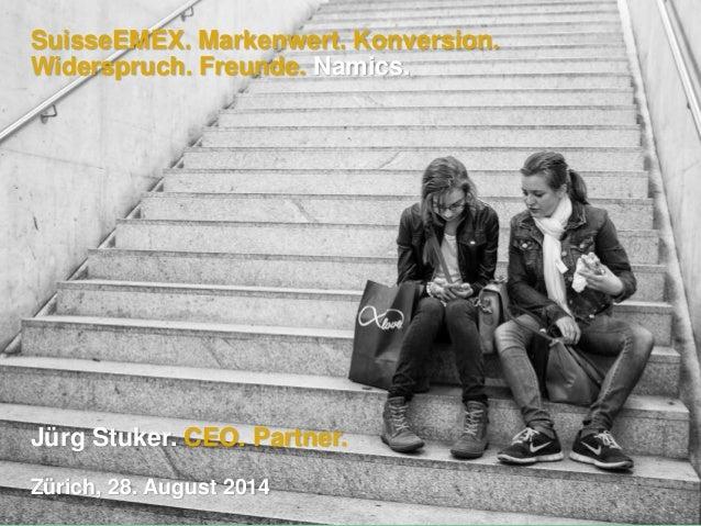 SuisseEMEX. Markenwert. Konversion. Widerspruch. Freunde. Namics. Jürg Stuker. CEO. Partner. Zürich, 28. August 2014