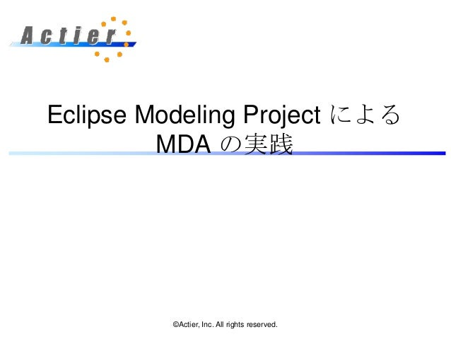 Eclipse Modeling Project による         MDA の実践         ©Actier, Inc. All rights reserved.