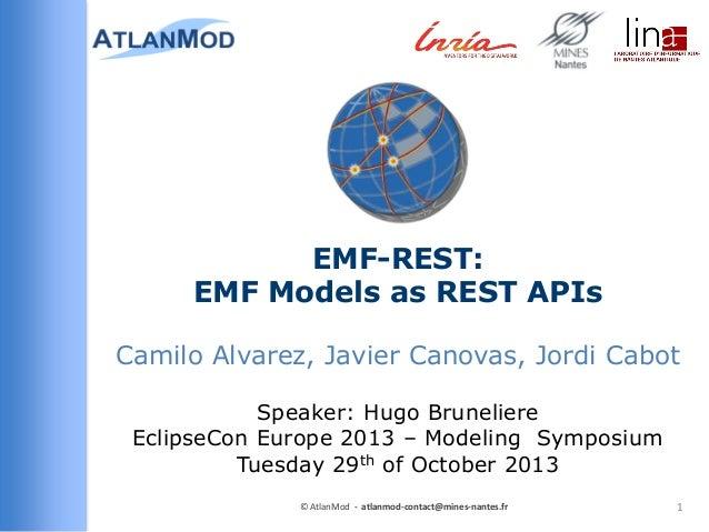 EMF-REST: EMF Models as REST APIs Camilo Alvarez, Javier Canovas, Jordi Cabot Speaker: Hugo Bruneliere EclipseCon Europe 2...