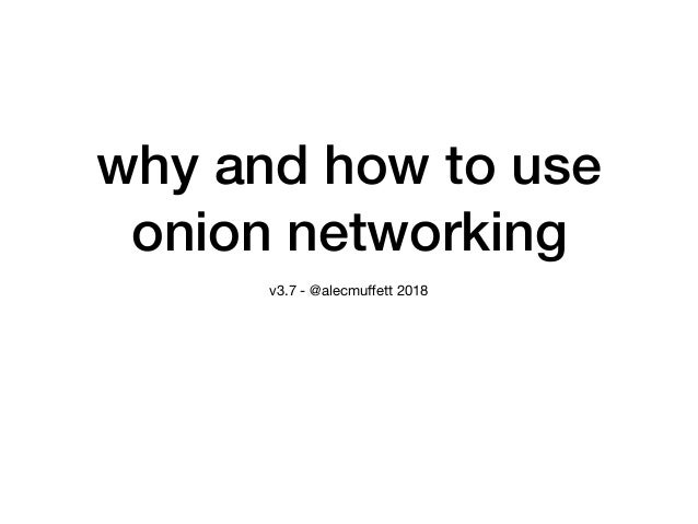 why and how to use onion networking v3.7 - @alecmuffett 2018