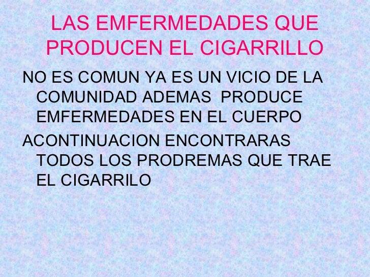 LAS EMFERMEDADES QUE PRODUCEN EL CIGARRILLO <ul><li>NO ES COMUN YA ES UN VICIO DE LA COMUNIDAD ADEMAS  PRODUCE EMFERMEDADE...