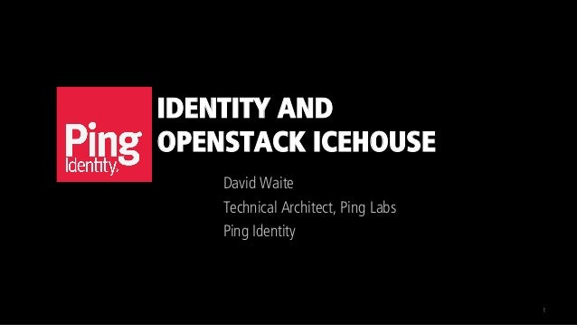 IDENTITY AND OPENSTACK ICEHOUSE David Waite Technical Architect, Ping Labs Ping Identity 1