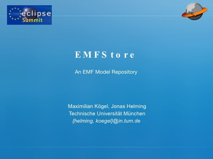 EMFStore Maximilian Kögel, Jonas Helming Technische Universität München {helming, koegel}@in.tum.de  An EMF Model Repository
