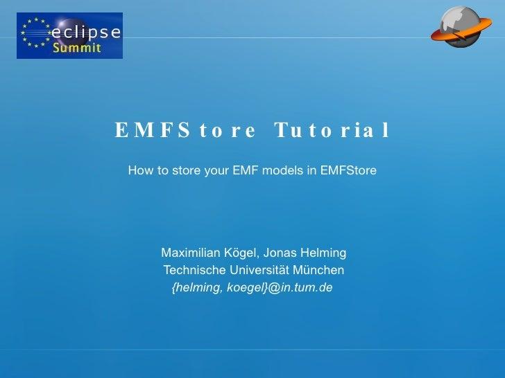 EMFStore Tutorial Maximilian Kögel, Jonas Helming Technische Universität München {helming, koegel}@in.tum.de  How to store...