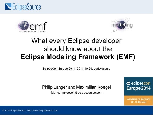 What every Eclipse developer  should know about the  Eclipse Modeling Framework (EMF)  EclipseCon Europe 2014, 2014-10-29,...