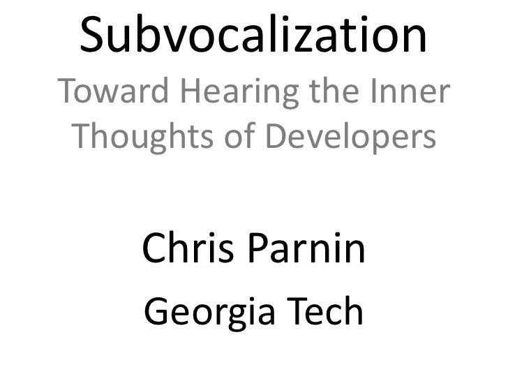 SubvocalizationToward Hearing the Inner Thoughts of Developers<br />Chris Parnin<br />Georgia Tech<br />