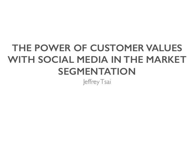 THE POWER OF CUSTOMER VALUES WITH SOCIAL MEDIA IN THE MARKET SEGMENTATION JeffreyTsai
