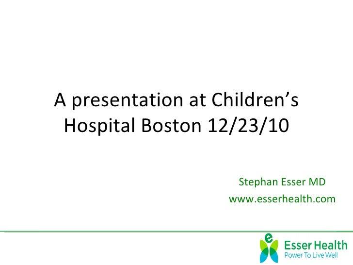 A presentation at Children's Hospital Boston 12/23/10                    Stephan Esser MD                   www.esserhealt...