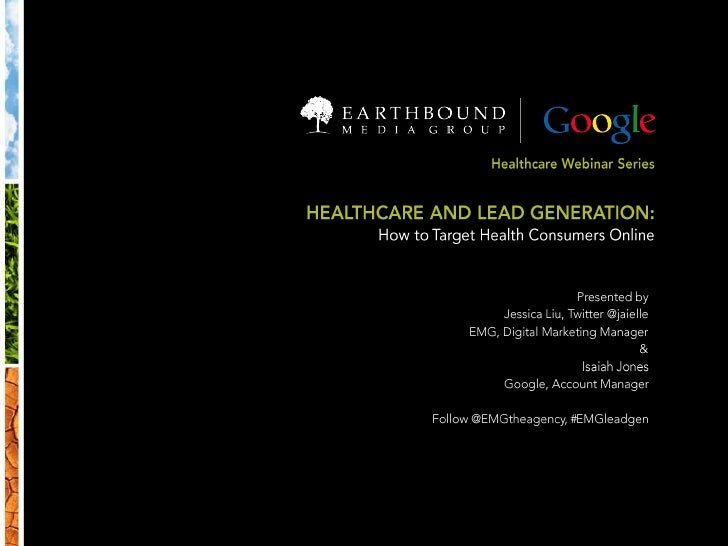 Healthcare Webinar Series<br />HEALTHCARE AND LEAD GENERATION:<br />How to Target Health Consumers Online<br />Presented b...