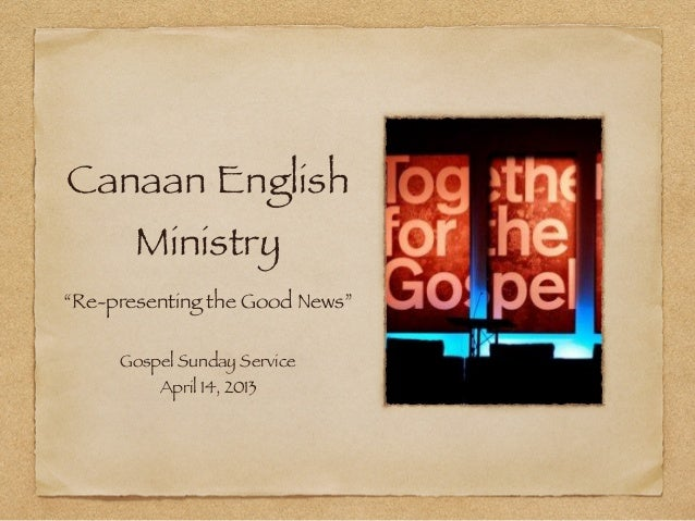 "Canaan English       Ministry""Re-presenting the Good News""     Gospel Sunday Service         April 14, 2013"