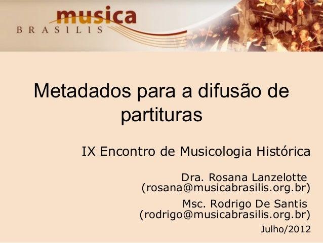 Metadados para a difusão de partituras IX Encontro de Musicologia Histórica Dra. Rosana Lanzelotte (rosana@musicabrasilis....