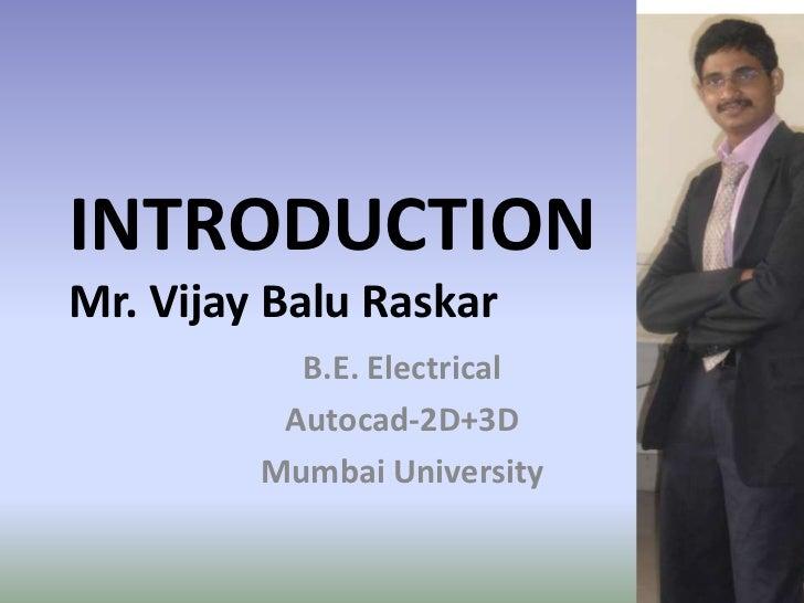 INTRODUCTIONMr. Vijay Balu Raskar           B.E. Electrical          Autocad-2D+3D         Mumbai University