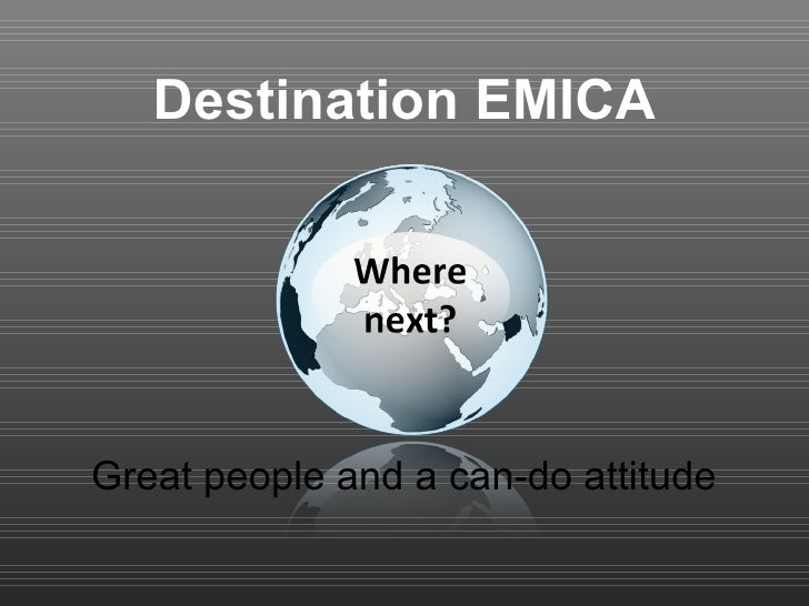 Destination EMICA Great people and a can-do attitude
