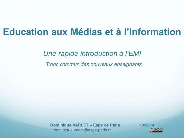 Education aux Médias et à l'Information  Une rapide introduction à l'EMI  Tronc commun des nouveaux enseignants  Dominique...