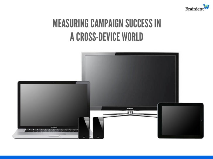 MEASURING CAMPAIGN SUCCESS IN    A CROSS-DEVICE WORLD