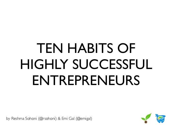 TEN HABITS OF       HIGHLY SUCCESSFUL         ENTREPRENEURSby Reshma Sohoni (@rsohoni) & Emi Gal (@emigal)