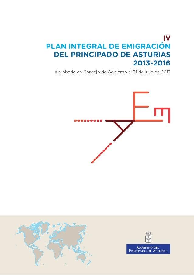 IV PLAN INTEGRAL DE EMIGRACIÓN DEL PRINCIPADO DE ASTURIAS 2013-2016 Aprobado en Consejo de Gobierno el 31 de julio de 2013
