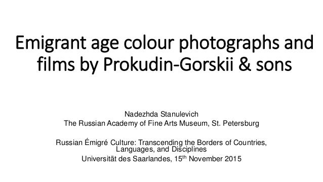 Emigrant age colour photographs and films by Prokudin-Gorskii & sons Nadezhda Stanulevich The Russian Academy of Fine Arts...