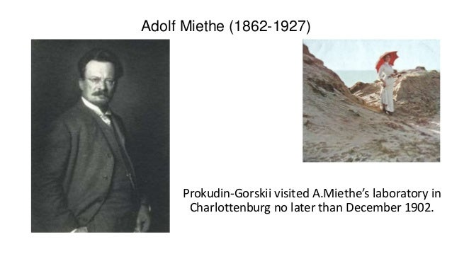 Adolf Miethe (1862-1927) Prokudin-Gorskii visited A.Miethe's laboratory in Charlottenburg no later than December 1902.