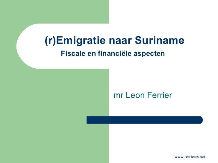 (r)Emigratie naar Suriname Fiscale en financiële aspecten   mr Leon Ferrier