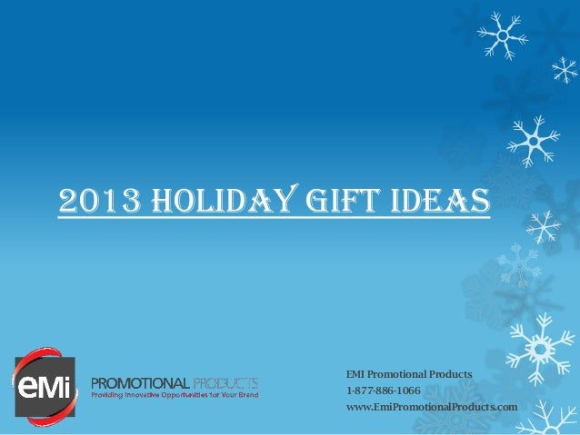 2013 HOLIDAY GIFT IDEAS EMI Promotional Products 1-877-886-1066 www.EmiPromotionalProducts.com