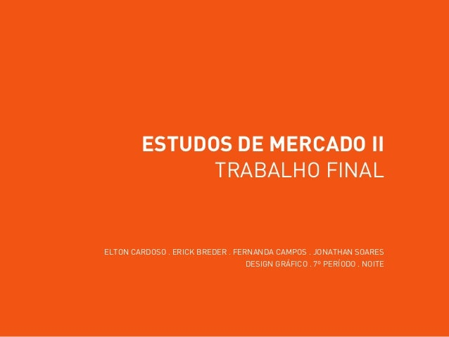 ESTUDOS DE MERCADO II TRABALHO FINAL ELTON CARDOSO . ERICK BREDER . FERNANDA CAMPOS . JONATHAN SOARES DESIGN GRÁFICO . 7º ...