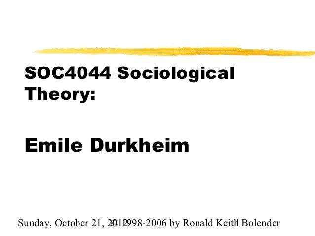 SOC4044 Sociological Theory: Emile DurkheimSunday, October 21, 2012                     © 1998-2006 by Ronald Keith Bolend...