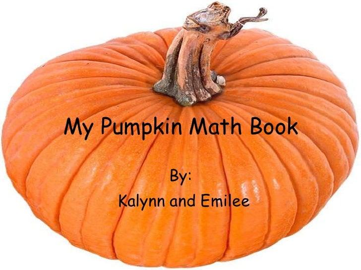 My Pumpkin Math Book          By:    Kalynn and Emilee