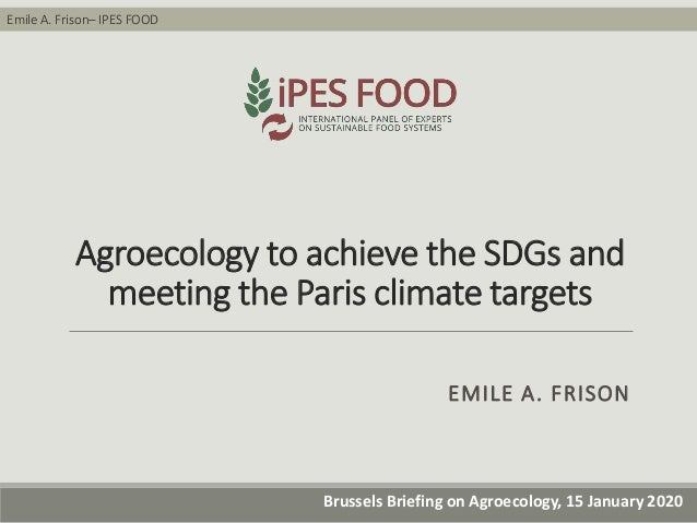 Emile A. Frison– IPES FOOD Brussels Briefing on Agroecology, 15 January 2020 Agroecology to achieve the SDGs and meeting t...