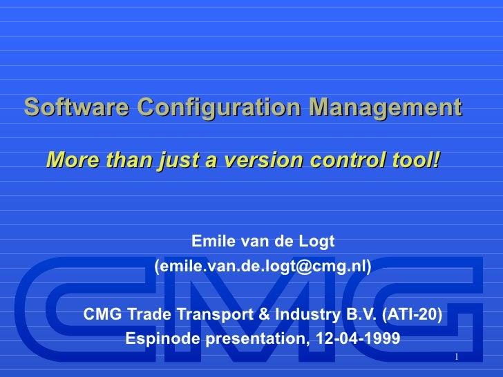 Software Configuration Management More than just a version control tool! Emile van de Logt (emile.van.de.logt@cmg.nl) CMG ...