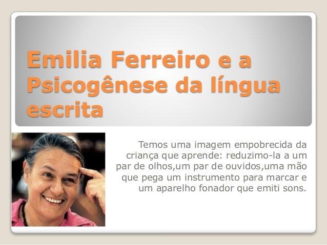 Emilia Ferreiro e a Psicogênese da língua escrita Temos uma imagem empobrecida da criança que aprende: reduzimo-la a um pa...