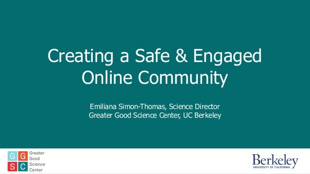 Creating a Safe & Engaged Online Community Emiliana Simon-Thomas, Science Director Greater Good Science Center, UC Berkeley