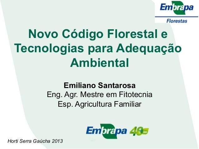 Novo Código Florestal e Tecnologias para Adequação Ambiental Emiliano Santarosa Eng. Agr. Mestre em Fitotecnia Esp. Agricu...