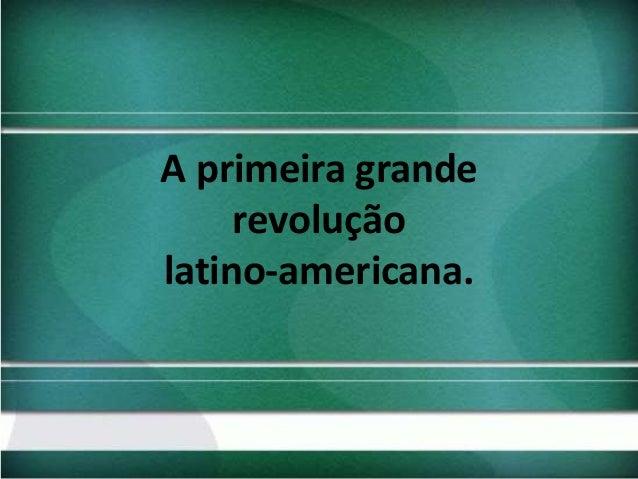 A primeira grande revolução latino-americana.