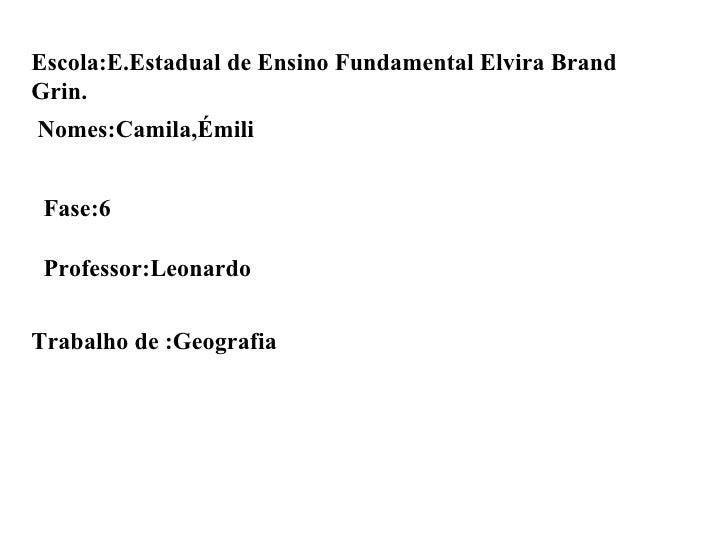 Escola:E.Estadual de Ensino Fundamental Elvira Brand Grin. Nomes:Camila,Émili Fase:6 Professor:Leonardo Trabalho de :Geogr...