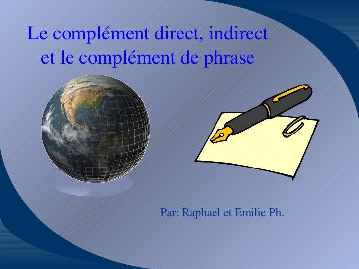 Le complément direct, indirect et le complément de phrase Par: Raphael et Emilie Ph.