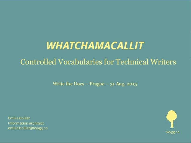 WHATCHAMACALLIT Controlled Vocabularies for Technical Writers Emilie Boillat Information architect emilie.boillat@twygg.co...