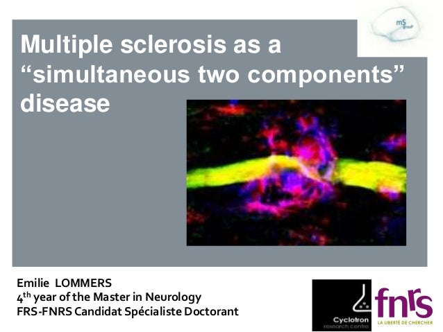 "Multiple sclerosis as a ""simultaneous two components"" disease Emilie LOMMERS 4th year of the Master in Neurology FRS-FNRSC..."