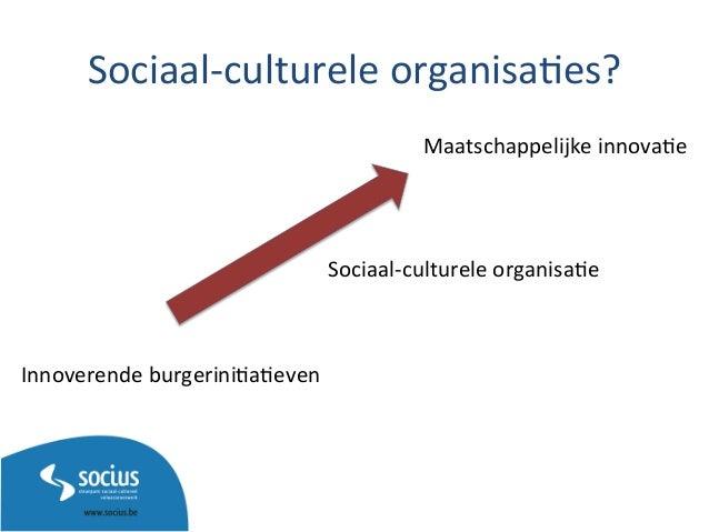 Sociaal-‐culturele  organisa3es?   Innoverende  burgerini3a3even   Maatschappelijke  innova3e   Sociaal-‐cul...