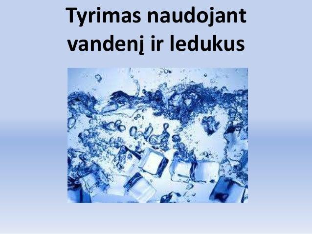 Tyrimas naudojant vandenį ir ledukus