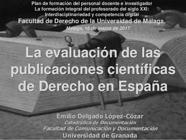 La evaluación de las publicaciones científicas de Derecho en España Emilio Delgado López-Cózar Catedrático de Documentació...