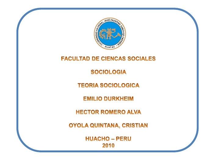 FACULTAD DE CIENCAS SOCIALES<br />SOCIOLOGIA<br />TEORIA SOCIOLOGICA<br />EMILIO DURKHEIM<br />HECTOR ROMERO ALVA<br />OYO...