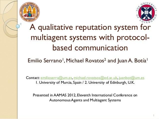 A qualitative reputation system for multiagent systems with protocol- based communication Emilio Serrano1, Michael Rovatos...