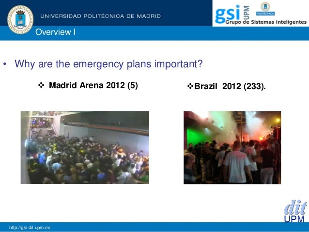 Overview I • Why are the emergency plans important? http://gsi.dit.upm.es  Madrid Arena 2012 (5) Brazil 2012 (233).