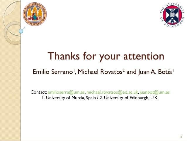 Thanks for your attention Emilio Serrano1, Michael Rovatos2 and Juan A. Botía1 Contact: emilioserra@um.es, michael.rovatso...