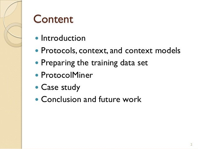 Content  Introduction  Protocols, context, and context models  Preparing the training data set  ProtocolMiner  Case s...