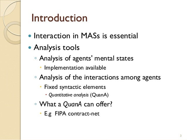 Introduction  Interaction in MASs is essential  Analysis tools ◦ Analysis of agents' mental states  Implementation avai...