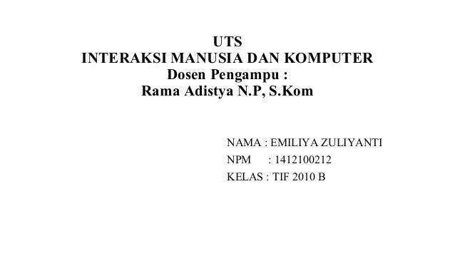 UTSINTERAKSI MANUSIA DAN KOMPUTERDosen Pengampu :Rama Adistya N.P, S.KomNAMA : EMILIYA ZULIYANTINPM : 1412100212KELAS : TI...