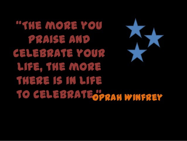 """""""The more you praise and celebrate your life, the more there is in life to celebrate.""""Oprah Winfrey"""