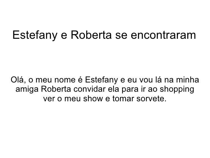 Estefany e Roberta se encontraram Olá, o meu nome é Estefany e eu vou lá na minha  amiga Roberta convidar ela para ir ao s...